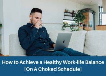 How to Achieve a Healthy Work-life Balance [On A Choked Schedule]