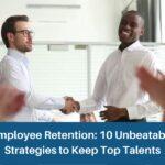 Employee Retention: 10 Unbeatable Strategies to Keep Top Talents