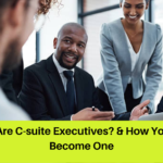 C-suite Executives: Analyzing Their Roles, Duties And How To Build A C-suite Career